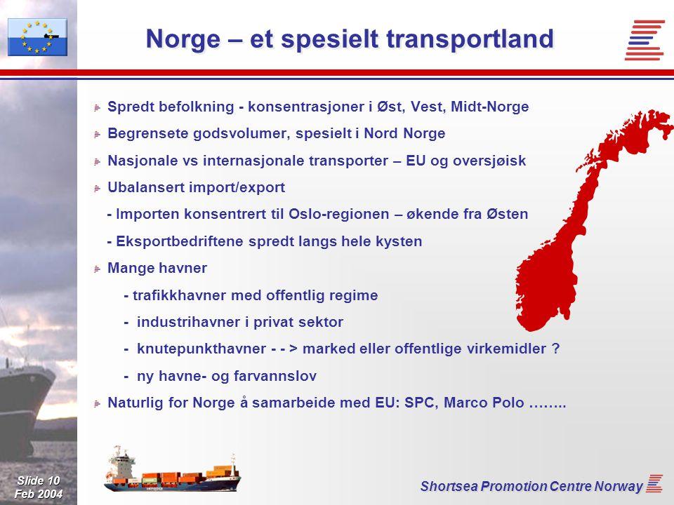 Slide 10 Feb 2004 Shortsea Promotion Centre Norway Norge – et spesielt transportland Spredt befolkning - konsentrasjoner i Øst, Vest, Midt-Norge Begrensete godsvolumer, spesielt i Nord Norge Nasjonale vs internasjonale transporter – EU og oversjøisk Ubalansert import/export - Importen konsentrert til Oslo-regionen – økende fra Østen - Eksportbedriftene spredt langs hele kysten Mange havner - trafikkhavner med offentlig regime - industrihavner i privat sektor - knutepunkthavner - - > marked eller offentlige virkemidler .