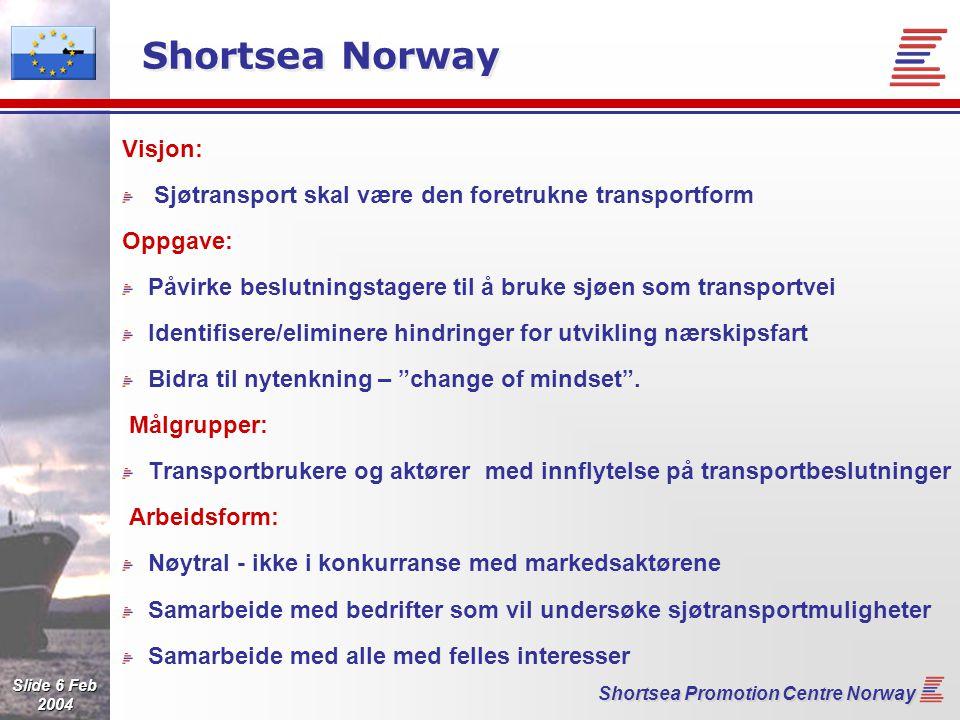 Slide 6 Feb 2004 Shortsea Promotion Centre Norway Shortsea Norway Visjon: Sjøtransport skal være den foretrukne transportform Oppgave: Påvirke beslutningstagere til å bruke sjøen som transportvei Identifisere/eliminere hindringer for utvikling nærskipsfart Bidra til nytenkning – change of mindset .