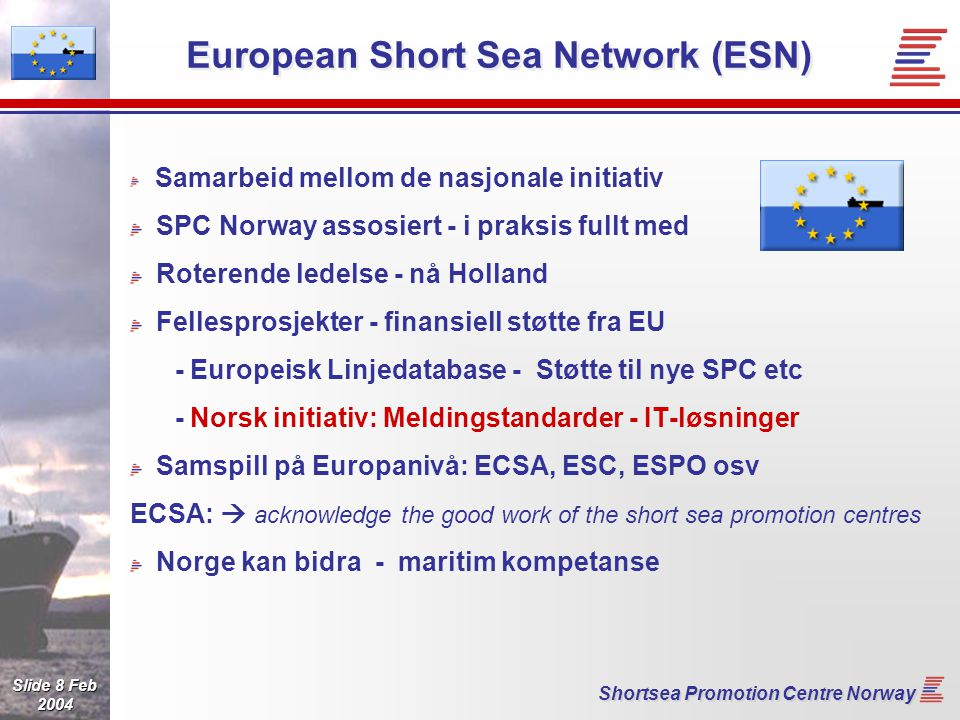 Slide 8 Feb 2004 Shortsea Promotion Centre Norway European Short Sea Network (ESN) Samarbeid mellom de nasjonale initiativ SPC Norway assosiert - i praksis fullt med Roterende ledelse - nå Holland Fellesprosjekter - finansiell støtte fra EU - Europeisk Linjedatabase - Støtte til nye SPC etc - Norsk initiativ: Meldingstandarder - IT-løsninger Samspill på Europanivå: ECSA, ESC, ESPO osv ECSA:  acknowledge the good work of the short sea promotion centres Norge kan bidra - maritim kompetanse