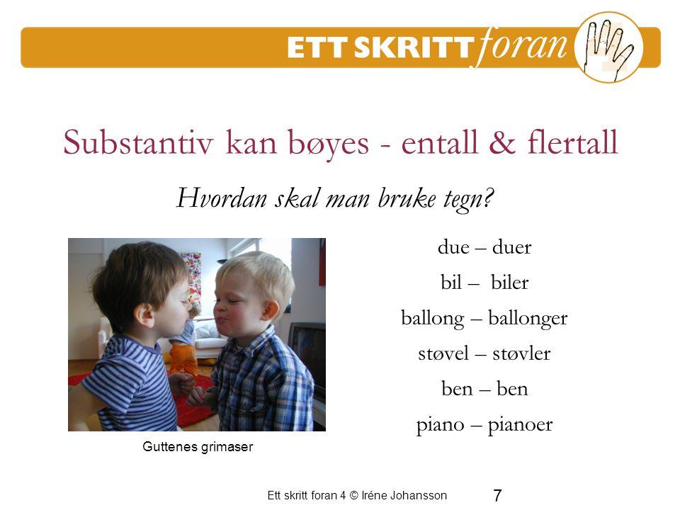 Ett skritt foran 4 © Iréne Johansson 7 Substantiv kan bøyes - entall & flertall due – duer bil – biler ballong – ballonger støvel – støvler ben – ben