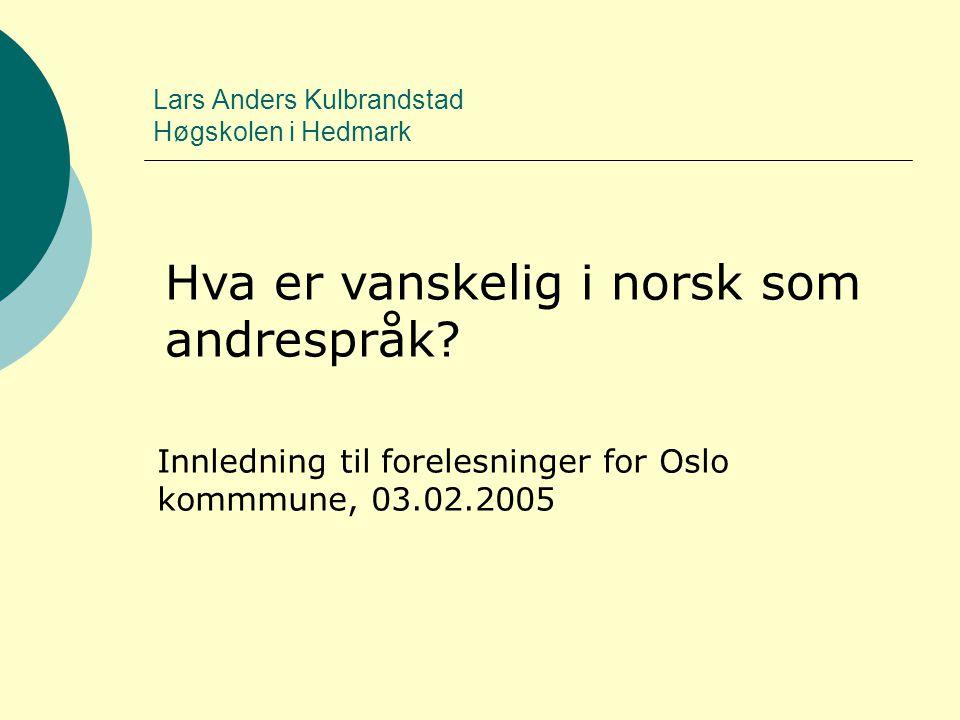 Lars Anders Kulbrandstad Høgskolen i Hedmark Hva er vanskelig i norsk som andrespråk? Innledning til forelesninger for Oslo kommmune, 03.02.2005