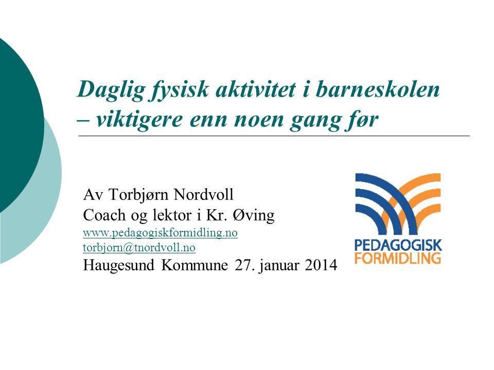 Daglig fysisk aktivitet i barneskolen – viktigere enn noen gang før Av Torbjørn Nordvoll Coach og lektor i Kr. Øving www.pedagogiskformidling.no torbj