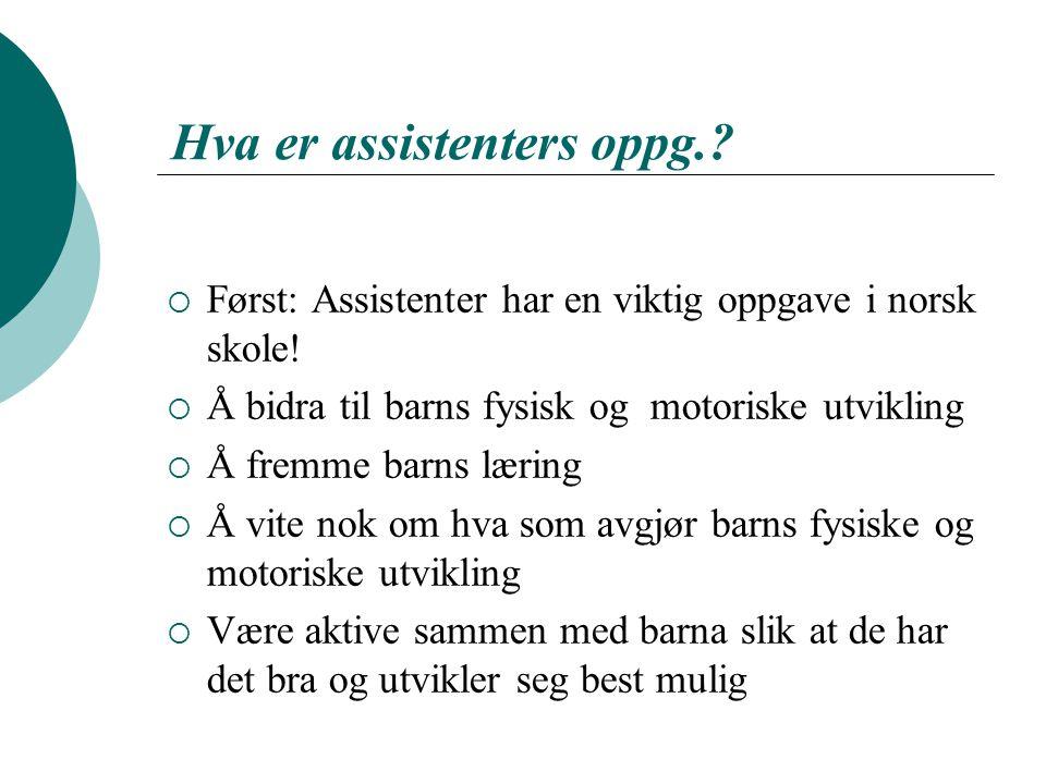 Hva er assistenters oppg.?  Først: Assistenter har en viktig oppgave i norsk skole!  Å bidra til barns fysisk og motoriske utvikling  Å fremme barn