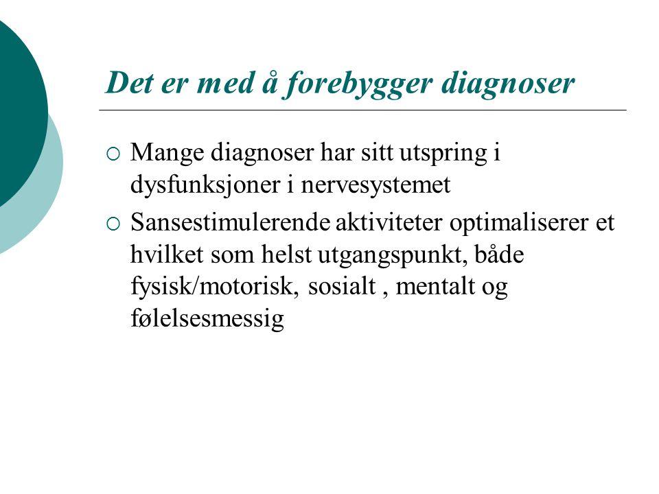 Det er med å forebygger diagnoser  Mange diagnoser har sitt utspring i dysfunksjoner i nervesystemet  Sansestimulerende aktiviteter optimaliserer et