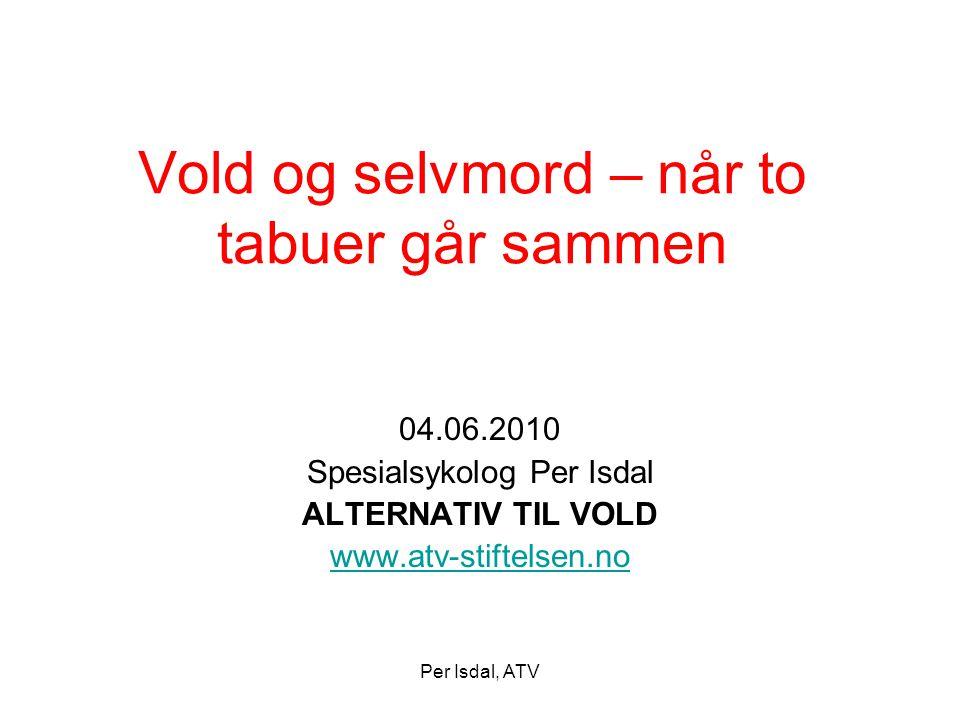 Per Isdal, ATV Vold og selvmord – når to tabuer går sammen 04.06.2010 Spesialsykolog Per Isdal ALTERNATIV TIL VOLD www.atv-stiftelsen.no
