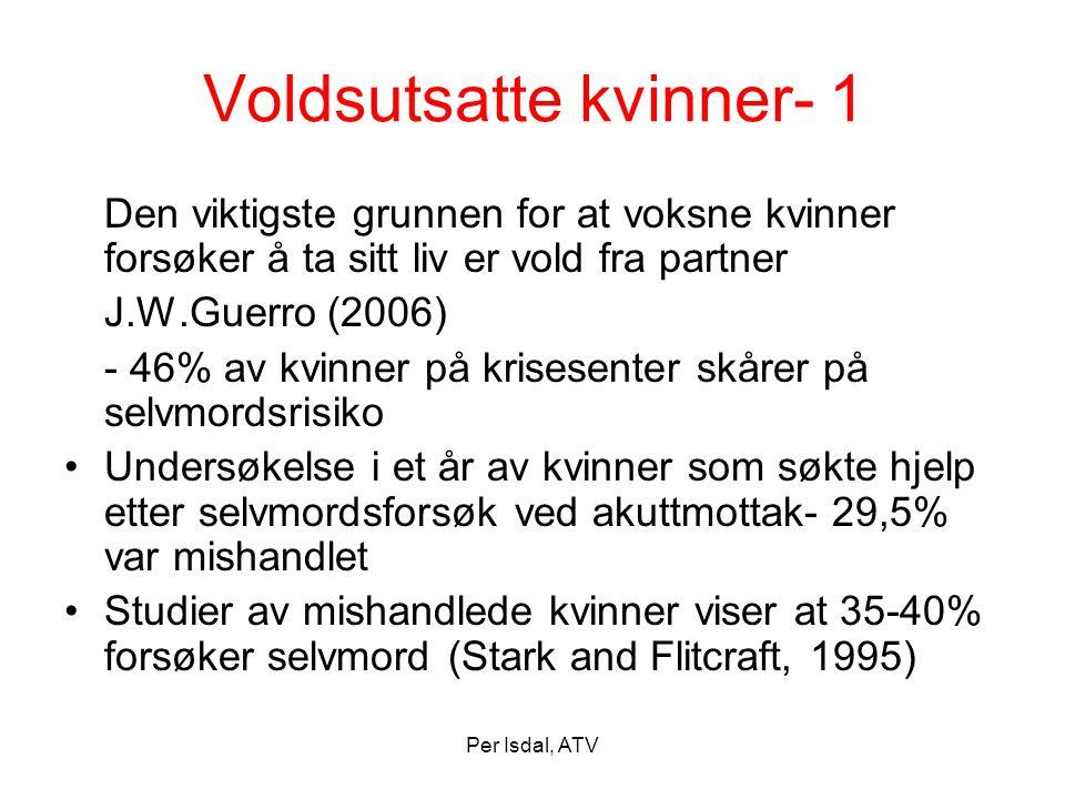 Per Isdal, ATV Voldsutsatte kvinner- 1 Den viktigste grunnen for at voksne kvinner forsøker å ta sitt liv er vold fra partner J.W.Guerro (2006) - 46%