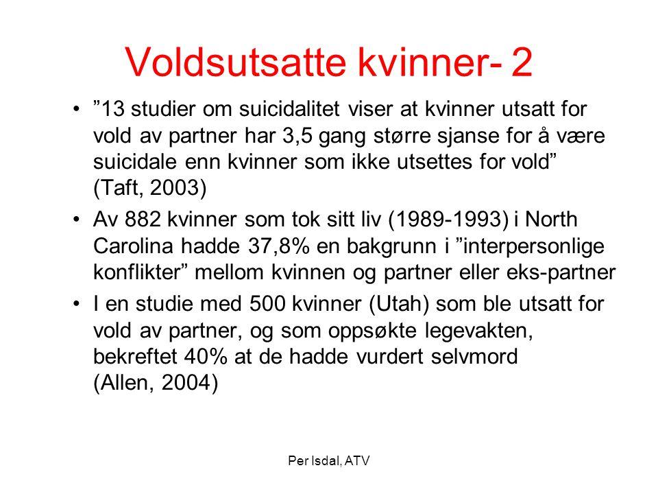 """Per Isdal, ATV Voldsutsatte kvinner- 2 •""""13 studier om suicidalitet viser at kvinner utsatt for vold av partner har 3,5 gang større sjanse for å være"""