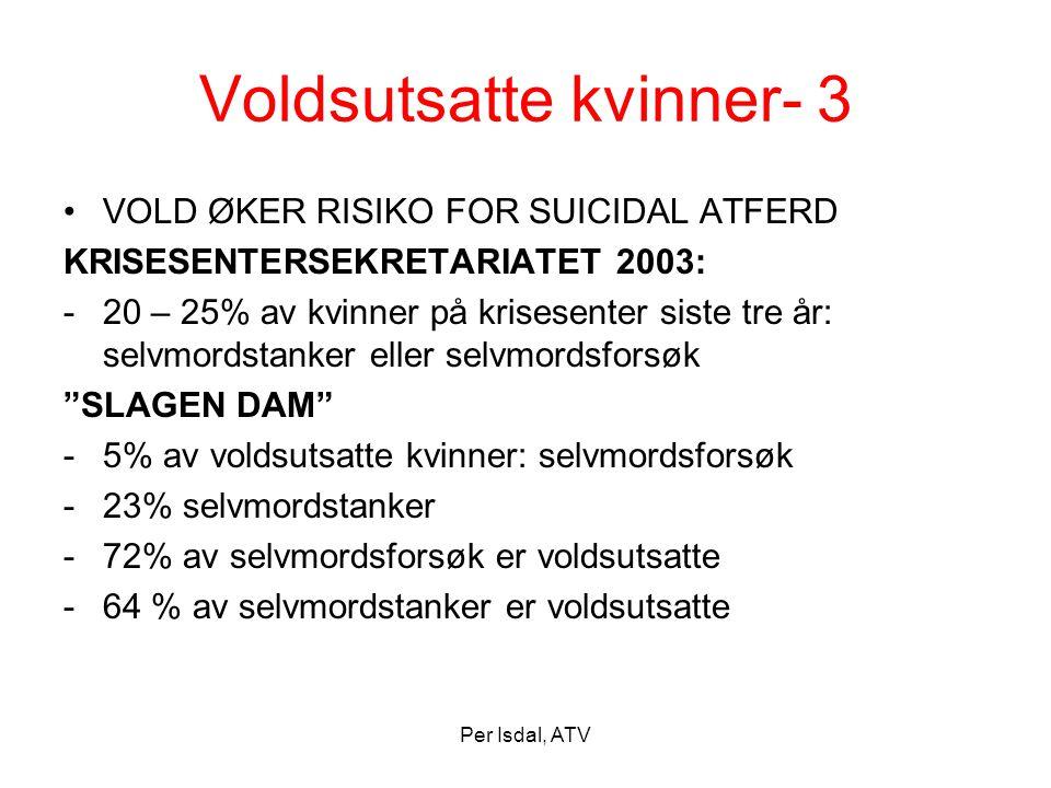 Per Isdal, ATV Voldsutsatte kvinner- 3 •VOLD ØKER RISIKO FOR SUICIDAL ATFERD KRISESENTERSEKRETARIATET 2003: -20 – 25% av kvinner på krisesenter siste