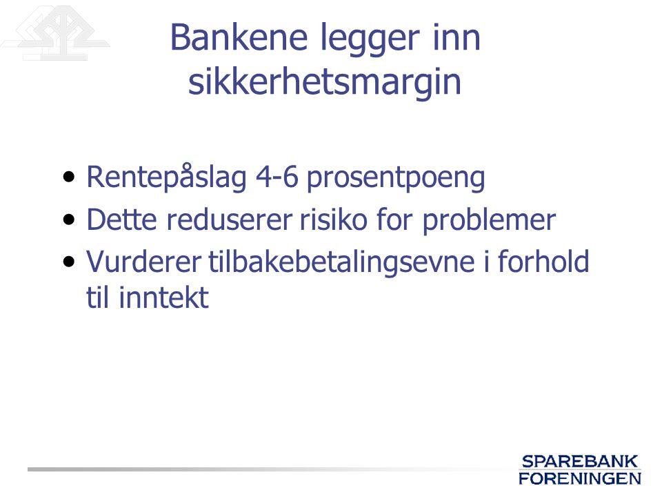 Bankene legger inn sikkerhetsmargin • Rentepåslag 4-6 prosentpoeng • Dette reduserer risiko for problemer • Vurderer tilbakebetalingsevne i forhold til inntekt