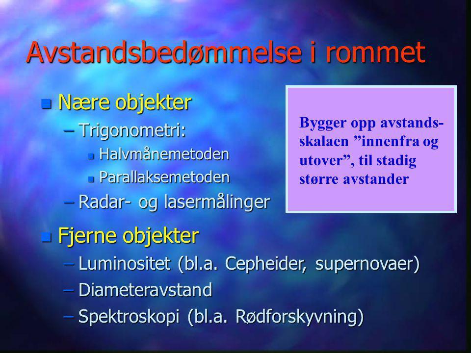 Avstandsbedømmelse i rommet n Nære objekter –Trigonometri: n Halvmånemetoden n Parallaksemetoden –Radar- og lasermålinger n Fjerne objekter –Luminositet (bl.a.
