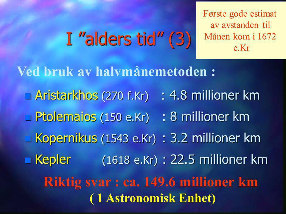 I alders tid (3) n Aristarkhos (270 f.Kr) : 4.8 millioner km n Ptolemaios (150 e.Kr) : 8 millioner km n Kopernikus (1543 e.Kr) : 3.2 millioner km Ved bruk av halvmånemetoden : Riktig svar : ca.