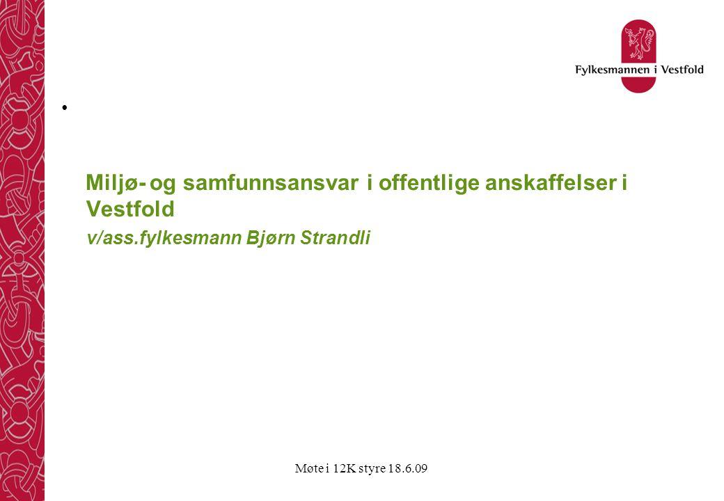 Møte i 12K styre 18.6.09 • Miljø- og samfunnsansvar i offentlige anskaffelser i Vestfold v/ass.fylkesmann Bjørn Strandli
