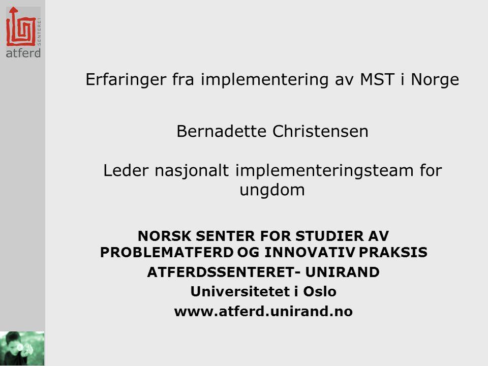 Erfaringer fra implementering av MST i Norge Bernadette Christensen Leder nasjonalt implementeringsteam for ungdom NORSK SENTER FOR STUDIER AV PROBLEMATFERD OG INNOVATIV PRAKSIS ATFERDSSENTERET- UNIRAND Universitetet i Oslo www.atferd.unirand.no