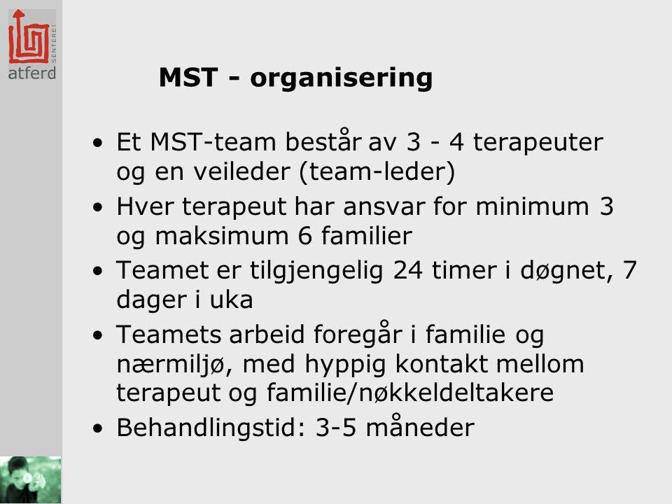 MST - organisering •Et MST-team består av 3 - 4 terapeuter og en veileder (team-leder) •Hver terapeut har ansvar for minimum 3 og maksimum 6 familier •Teamet er tilgjengelig 24 timer i døgnet, 7 dager i uka •Teamets arbeid foregår i familie og nærmiljø, med hyppig kontakt mellom terapeut og familie/nøkkeldeltakere •Behandlingstid: 3-5 måneder