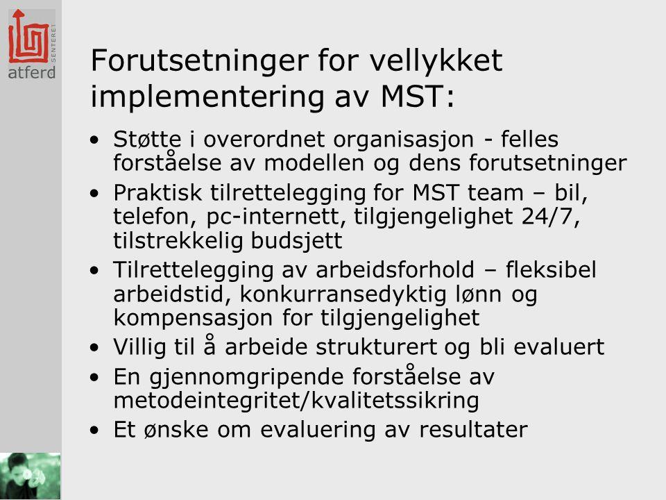 Forutsetninger for vellykket implementering av MST: •Støtte i overordnet organisasjon - felles forståelse av modellen og dens forutsetninger •Praktisk tilrettelegging for MST team – bil, telefon, pc-internett, tilgjengelighet 24/7, tilstrekkelig budsjett •Tilrettelegging av arbeidsforhold – fleksibel arbeidstid, konkurransedyktig lønn og kompensasjon for tilgjengelighet •Villig til å arbeide strukturert og bli evaluert •En gjennomgripende forståelse av metodeintegritet/kvalitetssikring •Et ønske om evaluering av resultater