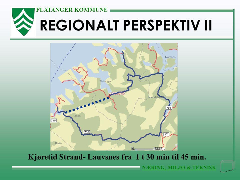 FLATANGER KOMMUNE NÆRING, MILJØ & TEKNISK REGIONALT PERSPEKTIV II Kjøretid Strand- Lauvsnes fra 1 t 30 min til 45 min.