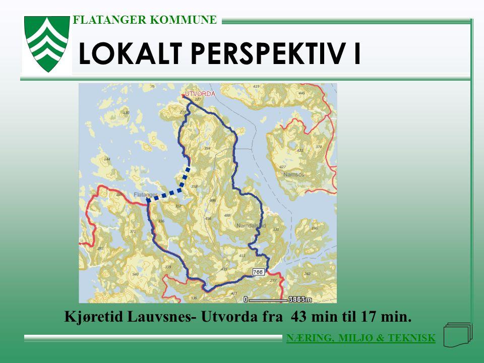 FLATANGER KOMMUNE NÆRING, MILJØ & TEKNISK LOKALT PERSPEKTIV I Kjøretid Lauvsnes- Utvorda fra 43 min til 17 min.