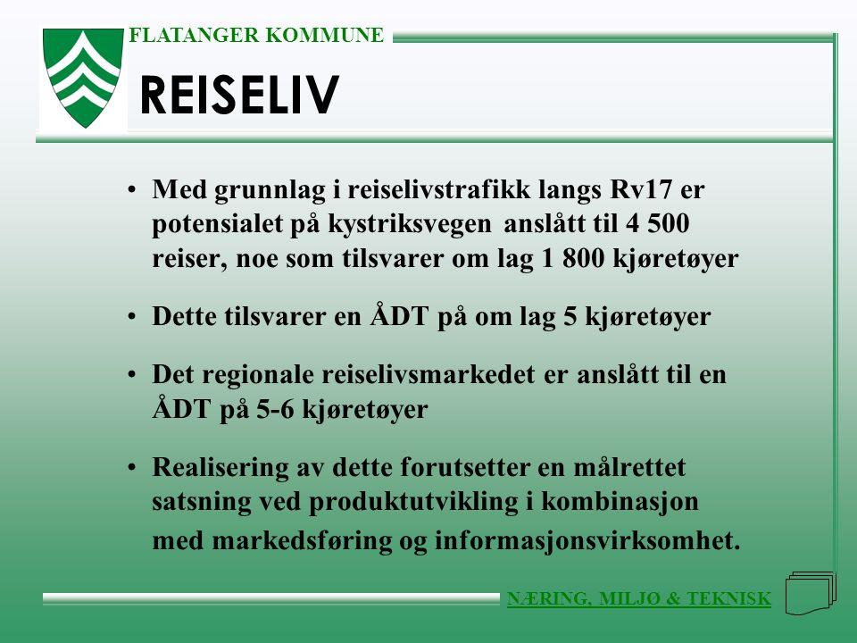 FLATANGER KOMMUNE NÆRING, MILJØ & TEKNISK REISELIV •Med grunnlag i reiselivstrafikk langs Rv17 er potensialet på kystriksvegen anslått til 4 500 reise