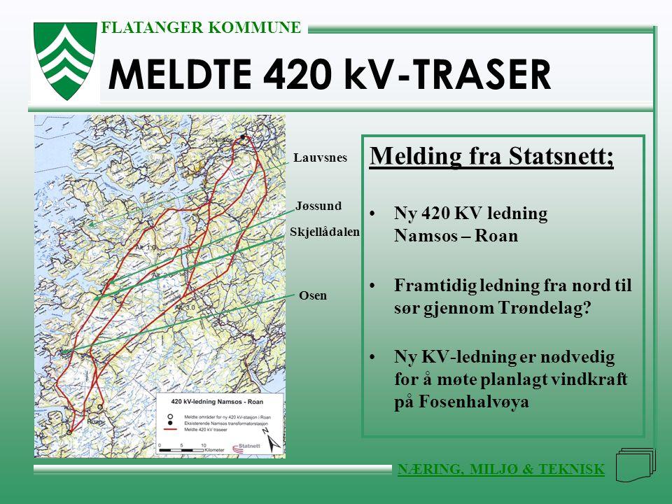 FLATANGER KOMMUNE NÆRING, MILJØ & TEKNISK MELDTE 420 kV-TRASER Melding fra Statsnett; •Ny 420 KV ledning Namsos – Roan •Framtidig ledning fra nord til sør gjennom Trøndelag.