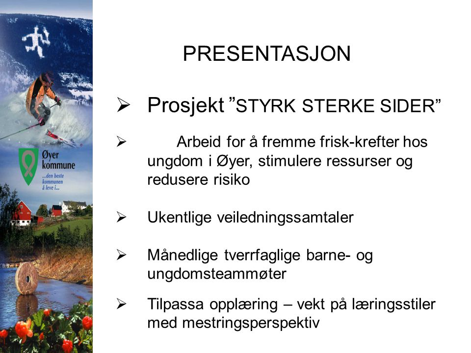 """PRESENTASJON  Prosjekt """" STYRK STERKE SIDER""""  Arbeid for å fremme frisk-krefter hos ungdom i Øyer, stimulere ressurser og redusere risiko  Ukentlig"""