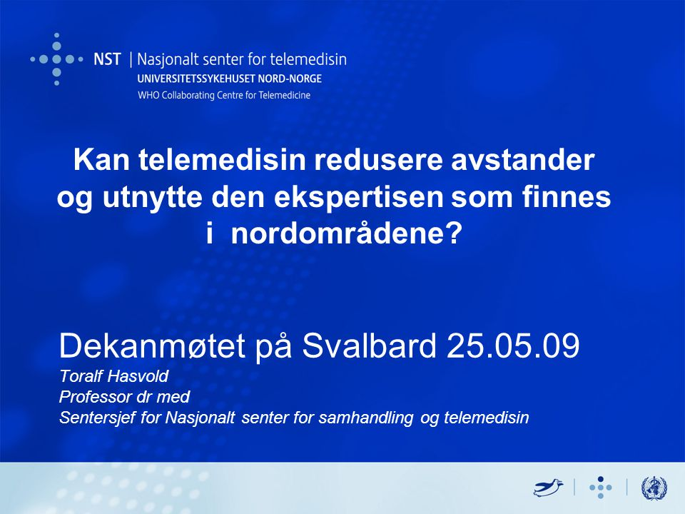 Dekanmøtet på Svalbard 25.05.09 Toralf Hasvold Professor dr med Sentersjef for Nasjonalt senter for samhandling og telemedisin Svalbard 26.05.09Toralf