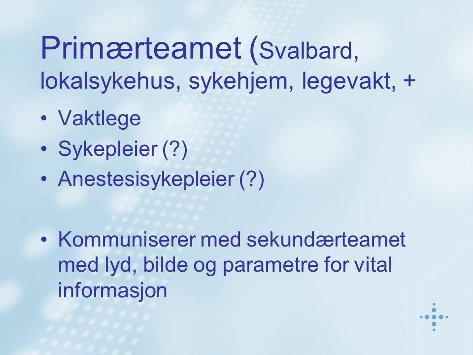 Primærteamet ( Svalbard, lokalsykehus, sykehjem, legevakt, + •Vaktlege •Sykepleier (?) •Anestesisykepleier (?) •Kommuniserer med sekundærteamet med ly