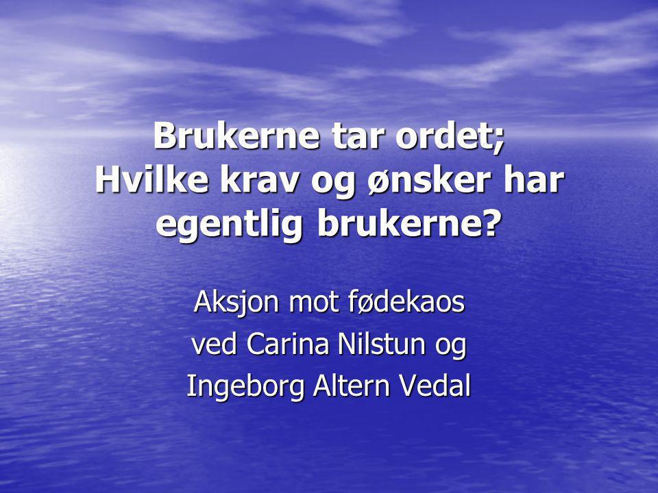 Brukerne tar ordet; Hvilke krav og ønsker har egentlig brukerne? Aksjon mot fødekaos ved Carina Nilstun og Ingeborg Altern Vedal