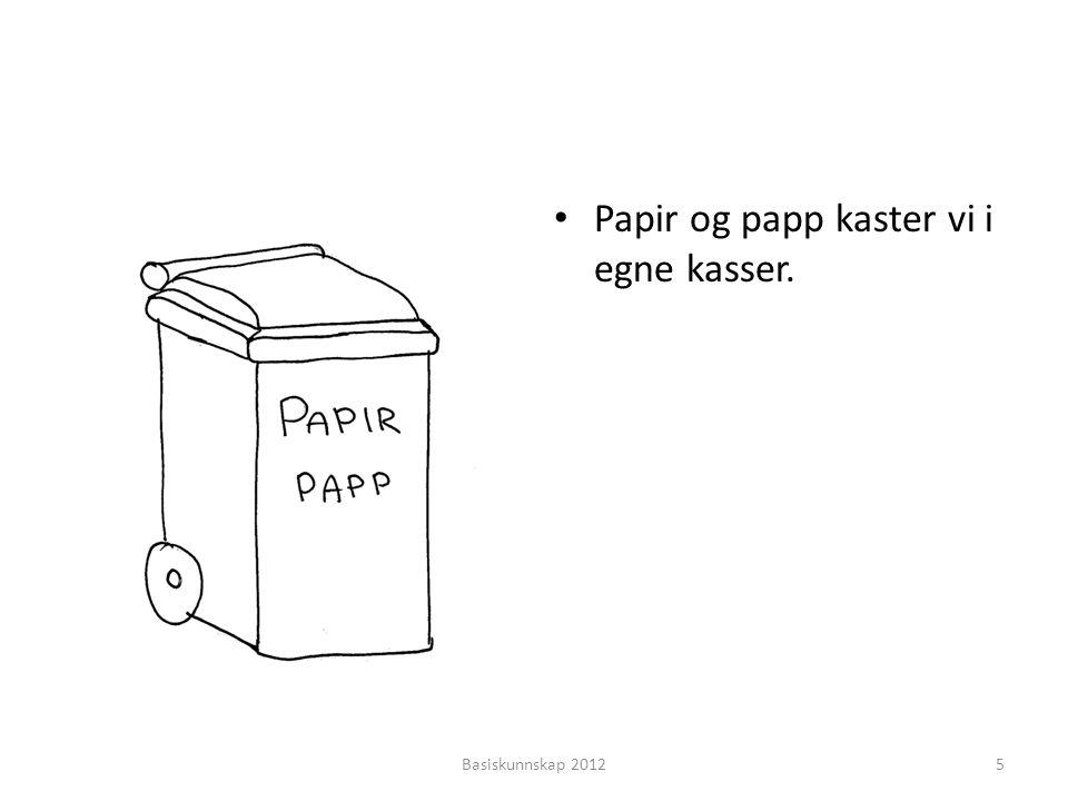 • Papir og papp kaster vi i egne kasser. Basiskunnskap 20125