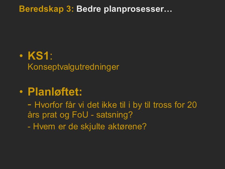Beredskap 3: Bedre planprosesser… •KS1: Konseptvalgutredninger •Planløftet: - Hvorfor får vi det ikke til i by til tross for 20 års prat og FoU - sats