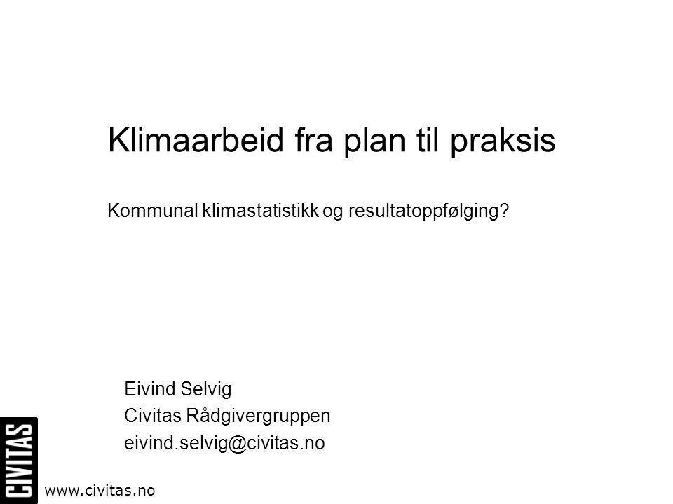 Klimaarbeid fra plan til praksis Kommunal klimastatistikk og resultatoppfølging? Eivind Selvig Civitas Rådgivergruppen eivind.selvig@civitas.no www.ci