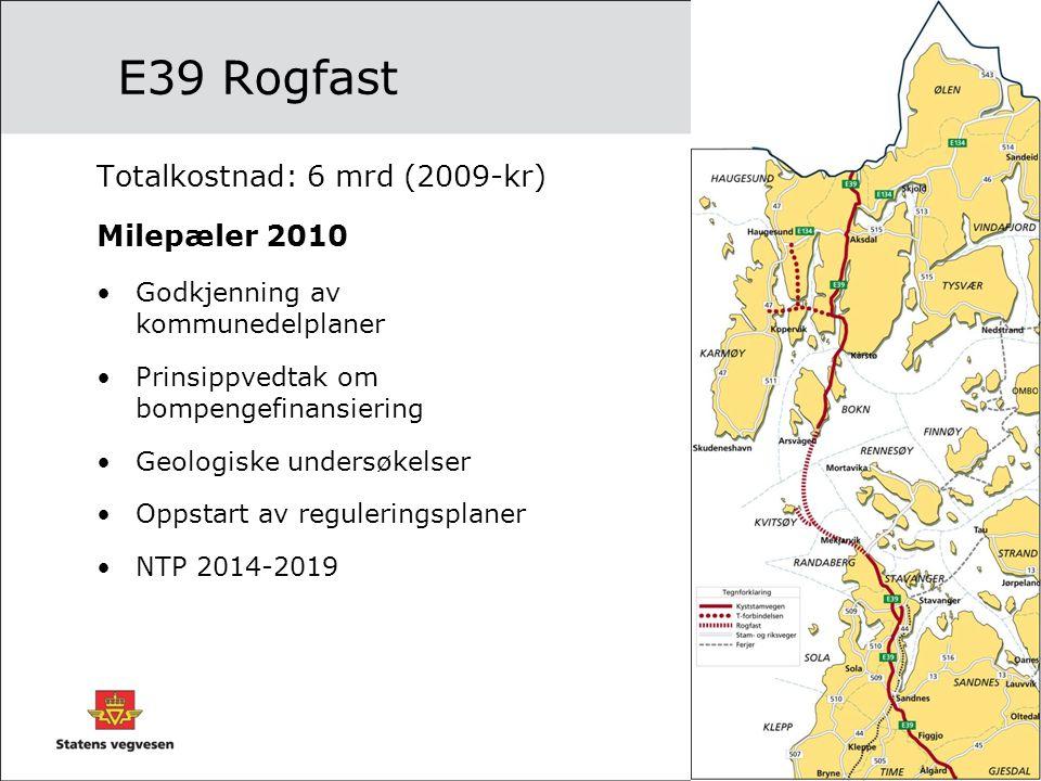 E39 Rogfast Totalkostnad: 6 mrd (2009-kr) Milepæler 2010 •Godkjenning av kommunedelplaner •Prinsippvedtak om bompengefinansiering •Geologiske undersøk