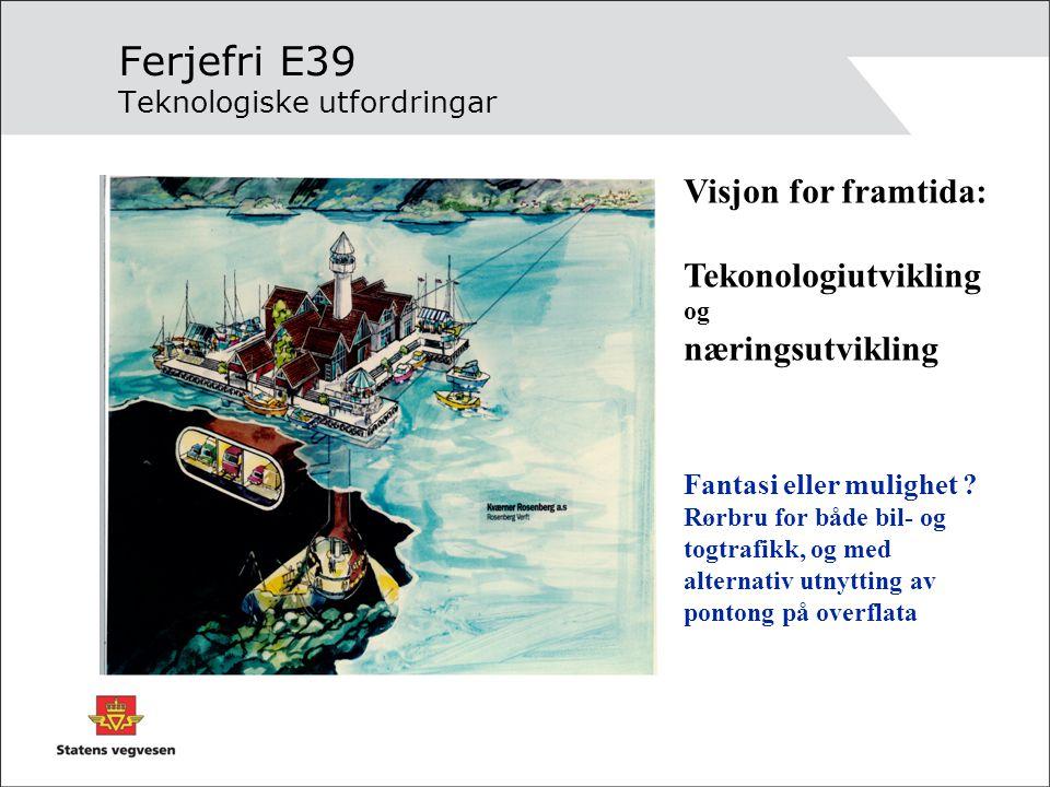 Ferjefri E39 Teknologiske utfordringar Visjon for framtida: Tekonologiutvikling og næringsutvikling Fantasi eller mulighet ? Rørbru for både bil- og t