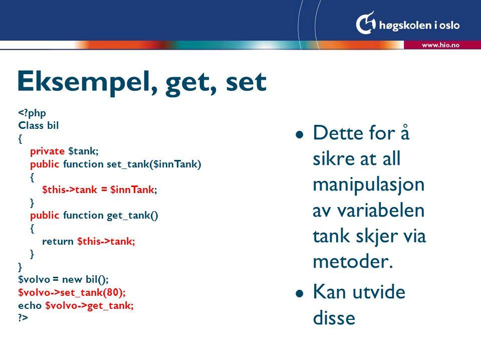 Eksempel, get, set <?php Class bil { private $tank; public function set_tank($innTank) { $this->tank = $innTank; } public function get_tank() { return