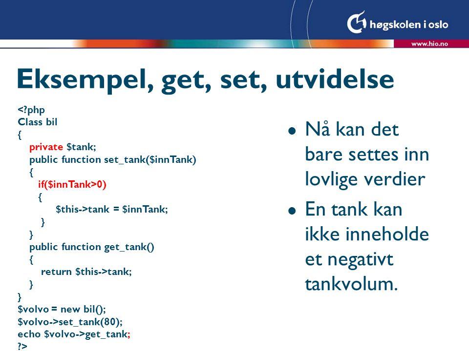 Eksempel, get, set, utvidelse <?php Class bil { private $tank; public function set_tank($innTank) { if($innTank>0) { $this->tank = $innTank; } public