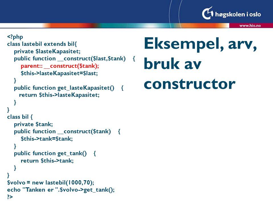 Eksempel, arv, bruk av constructor <?php class lastebil extends bil{ private $lasteKapasitet; public function __construct($last,$tank) { parent:: __co