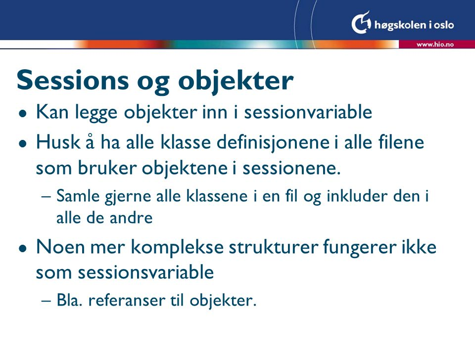 Sessions og objekter l Kan legge objekter inn i sessionvariable l Husk å ha alle klasse definisjonene i alle filene som bruker objektene i sessionene.