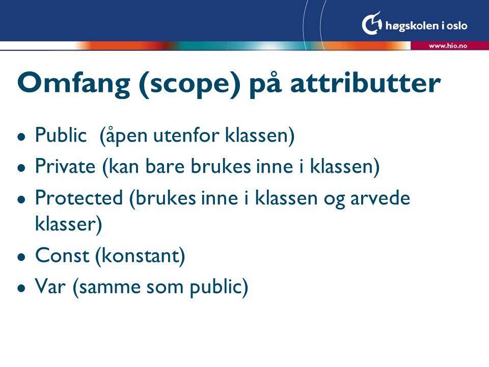 Omfang (scope) på attributter l Public (åpen utenfor klassen) l Private (kan bare brukes inne i klassen) l Protected (brukes inne i klassen og arvede