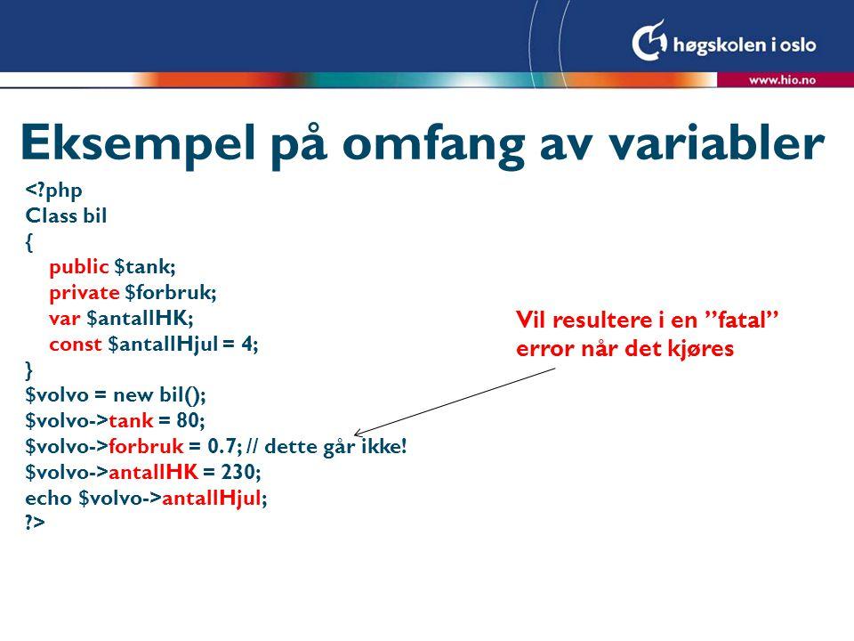 Eksempel på omfang av variabler <?php Class bil { public $tank; private $forbruk; var $antallHK; const $antallHjul = 4; } $volvo = new bil(); $volvo->