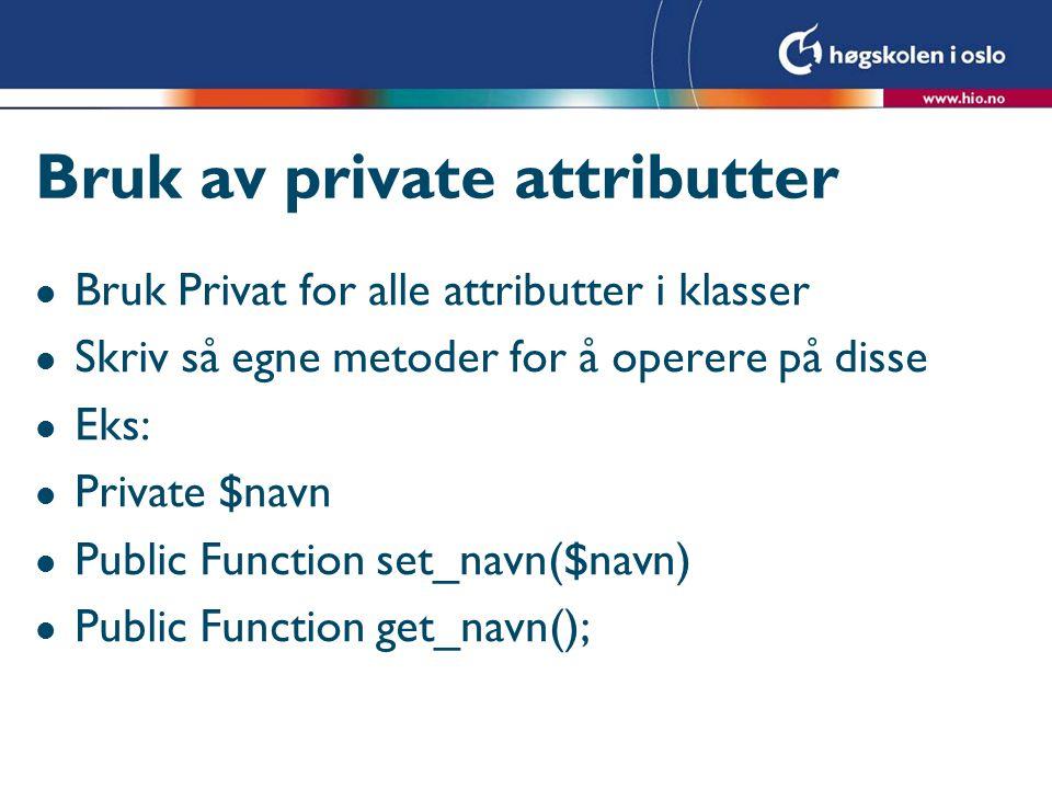 Bruk av private attributter l Bruk Privat for alle attributter i klasser l Skriv så egne metoder for å operere på disse l Eks: l Private $navn l Publi