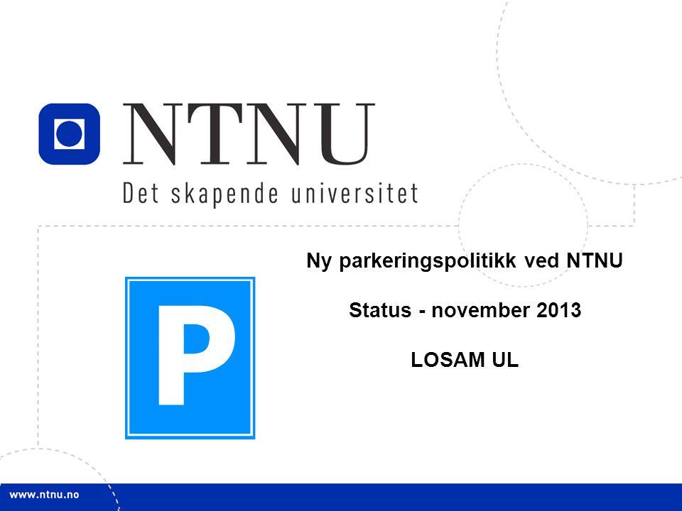 1 Ny parkeringspolitikk ved NTNU Status - november 2013 LOSAM UL