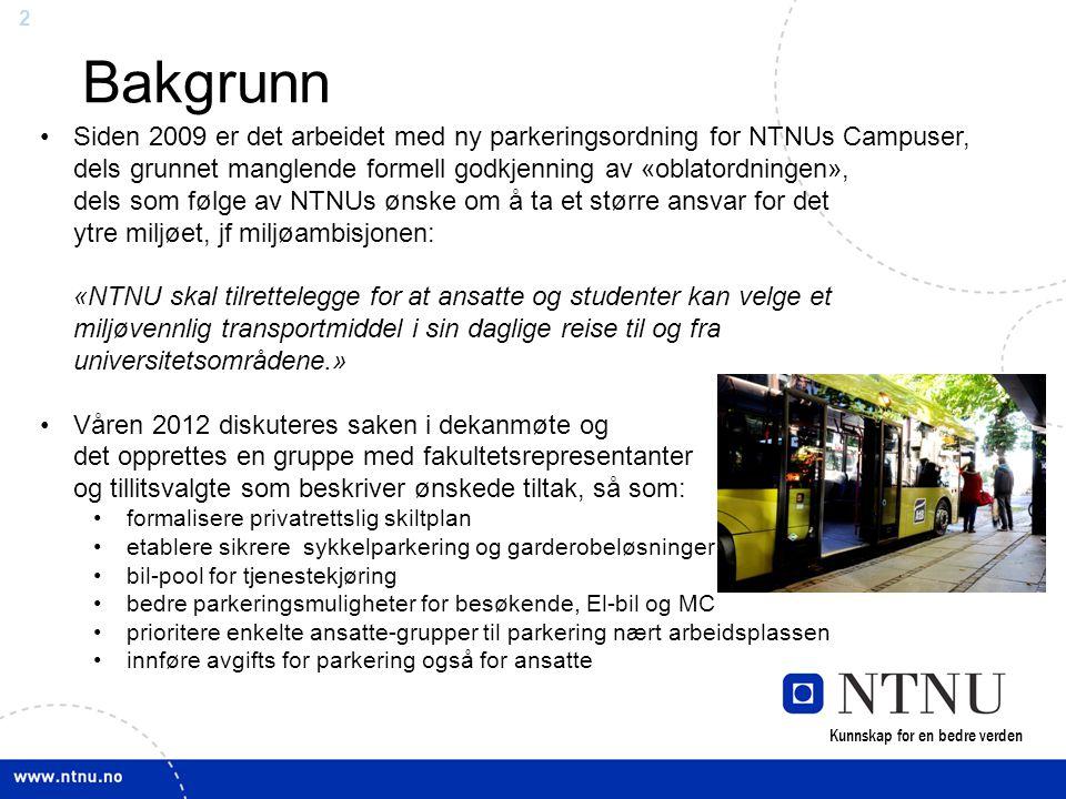 2 Bakgrunn •Siden 2009 er det arbeidet med ny parkeringsordning for NTNUs Campuser, dels grunnet manglende formell godkjenning av «oblatordningen», dels som følge av NTNUs ønske om å ta et større ansvar for det ytre miljøet, jf miljøambisjonen: «NTNU skal tilrettelegge for at ansatte og studenter kan velge et miljøvennlig transportmiddel i sin daglige reise til og fra universitetsområdene.» •Våren 2012 diskuteres saken i dekanmøte og det opprettes en gruppe med fakultetsrepresentanter og tillitsvalgte som beskriver ønskede tiltak, så som: •formalisere privatrettslig skiltplan •etablere sikrere sykkelparkering og garderobeløsninger •bil-pool for tjenestekjøring •bedre parkeringsmuligheter for besøkende, El-bil og MC •prioritere enkelte ansatte-grupper til parkering nært arbeidsplassen •innføre avgifts for parkering også for ansatte Kunnskap for en bedre verden