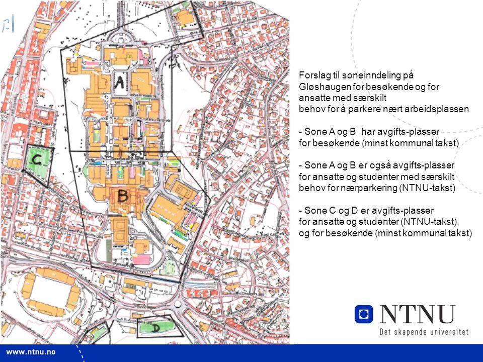 4 Forslag til soneinndeling på Gløshaugen for besøkende og for ansatte med særskilt behov for å parkere nært arbeidsplassen - Sone A og B har avgifts-plasser for besøkende (minst kommunal takst) - Sone A og B er også avgifts-plasser for ansatte og studenter med særskilt behov for nærparkering (NTNU-takst) - Sone C og D er avgifts-plasser for ansatte og studenter (NTNU-takst), og for besøkende (minst kommunal takst)