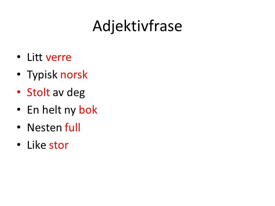 Adjektivfrase • Litt verre • Typisk norsk • Stolt av deg • En helt ny bok • Nesten full • Like stor