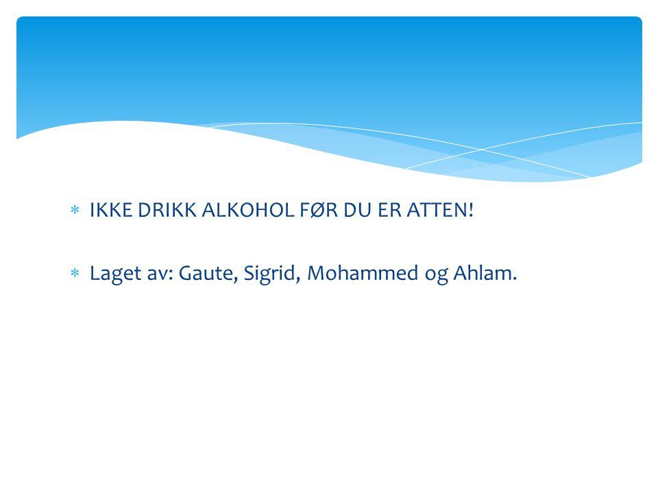  IKKE DRIKK ALKOHOL FØR DU ER ATTEN!  Laget av: Gaute, Sigrid, Mohammed og Ahlam.