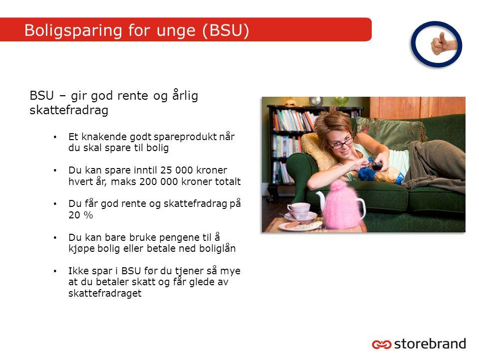 Boligsparing for unge (BSU) BSU – gir god rente og årlig skattefradrag • Et knakende godt spareprodukt når du skal spare til bolig • Du kan spare innt