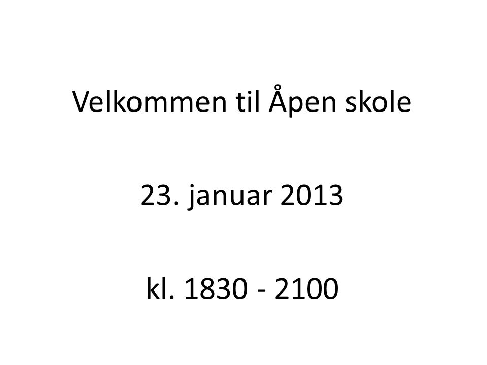 Velkommen til Åpen skole 23. januar 2013 kl. 1830 - 2100