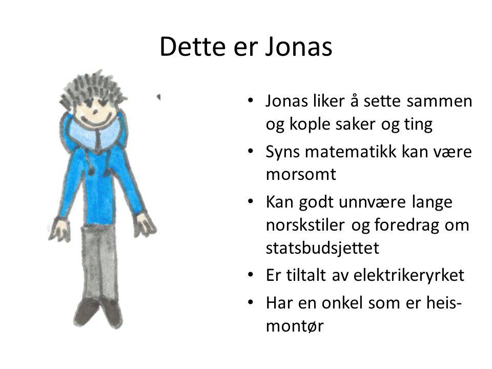 Dette er Jonas • Jonas liker å sette sammen og kople saker og ting • Syns matematikk kan være morsomt • Kan godt unnvære lange norskstiler og foredrag om statsbudsjettet • Er tiltalt av elektrikeryrket • Har en onkel som er heis- montør