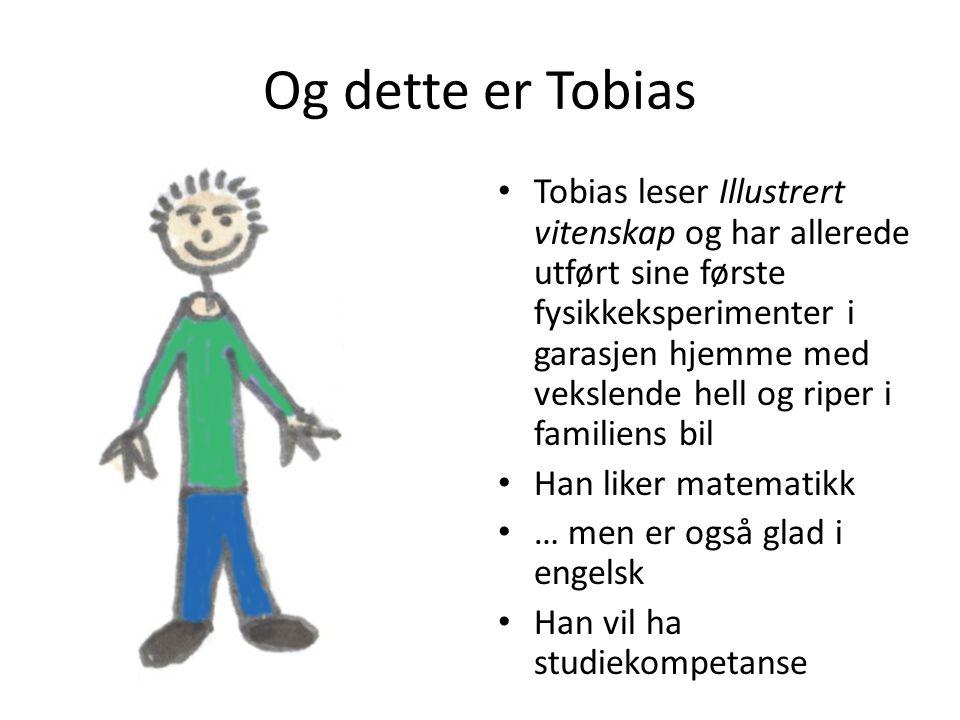 Og dette er Tobias • Tobias leser Illustrert vitenskap og har allerede utført sine første fysikkeksperimenter i garasjen hjemme med vekslende hell og riper i familiens bil • Han liker matematikk • … men er også glad i engelsk • Han vil ha studiekompetanse