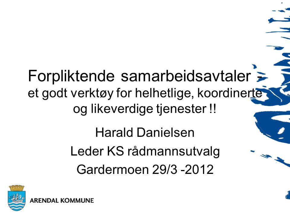 Harald Danielsen Leder KS rådmannsutvalg Gardermoen 29/3 -2012 Forpliktende samarbeidsavtaler - et godt verktøy for helhetlige, koordinerte og likeverdige tjenester !!