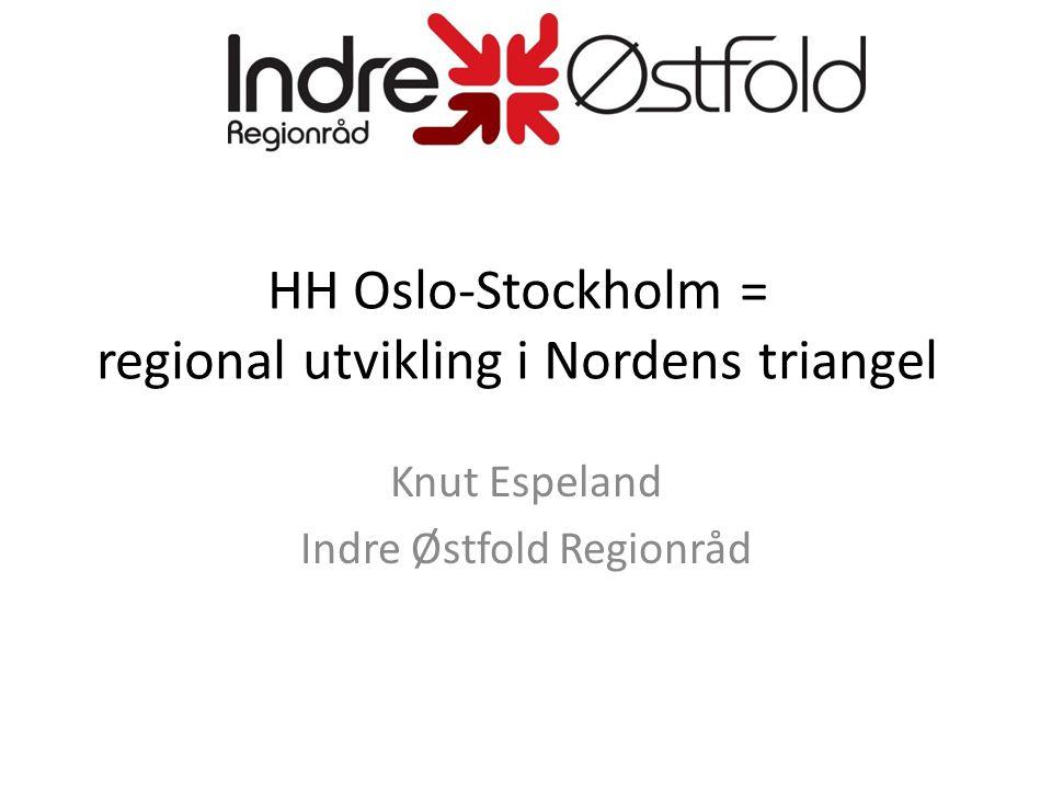 HH Oslo-Stockholm = regional utvikling i Nordens triangel Knut Espeland Indre Østfold Regionråd